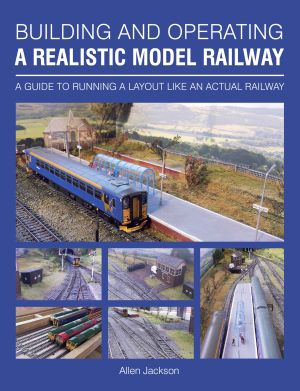 Building and Operating a Realistic Model Railway by Allen Jackson