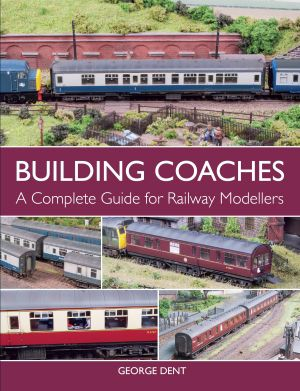 Building Coaches - A Complete Guide for Railway Modellers by George Dent
