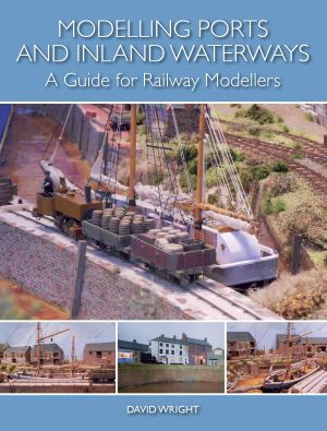 Modelling Ports & Inland Waterways - a Guide for Railway Modellers by David Wright